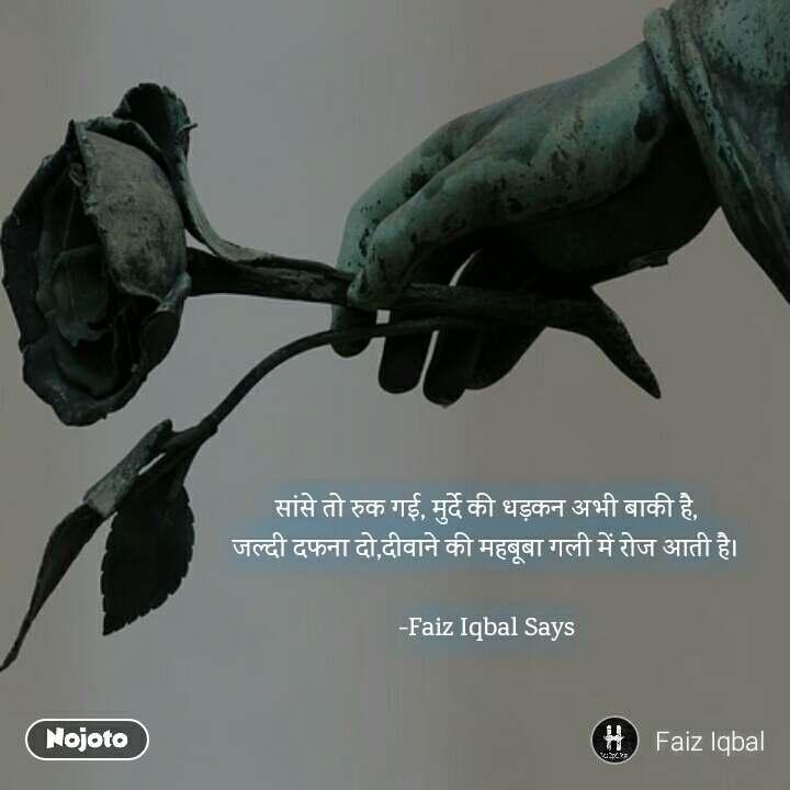 सांसे तो रुक गई, मुर्दे की धड़कन अभी बाकी है,  जल्दी दफना दो,दीवाने की महबूबा गली में रोज आती है।   -Faiz Iqbal Says