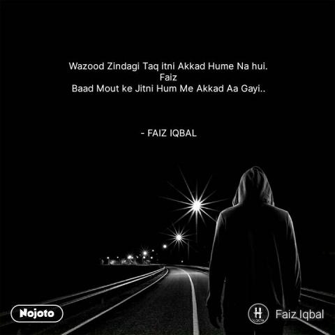 Wazood Zindagi Taq itni Akkad Hume Na hui.  Faiz  Baad Mout ke Jitni Hum Me Akkad Aa Gayi..     - FAIZ IQBAL   #NojotoQuote