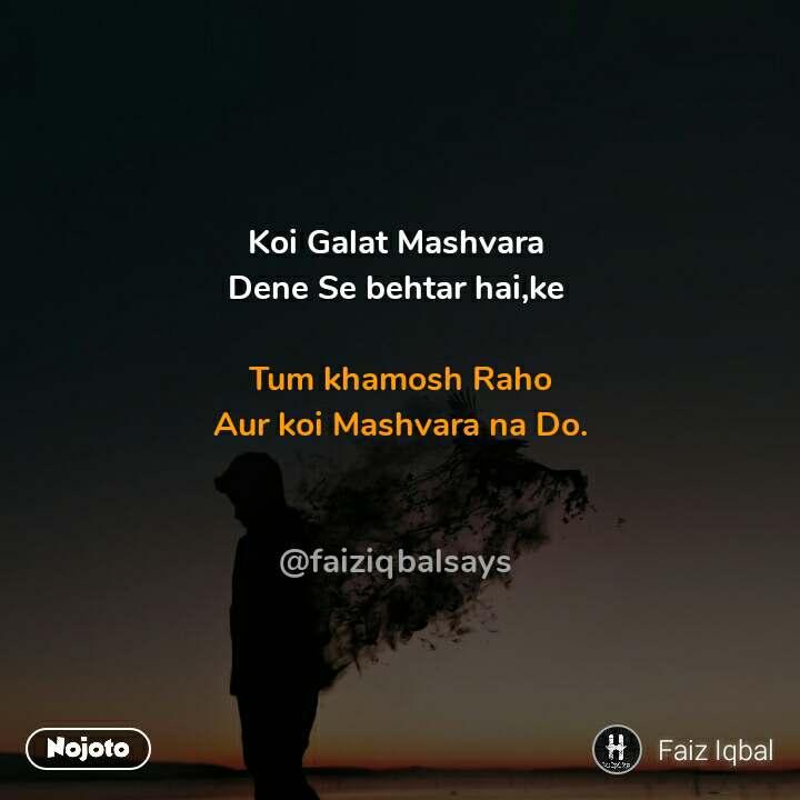 Koi Galat Mashvara  Dene Se behtar hai,ke   Tum khamosh Raho  Aur koi Mashvara na Do.    @faiziqbalsays