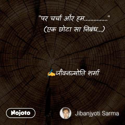 """""""पर चर्चा और हम..............."""" (एक छोटा सा निबंध...)    ✍️जीवनज्योति शर्मा"""