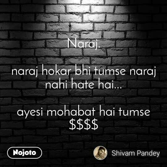 Naraj.  naraj hokar bhi tumse naraj nahi hate hai...  ayesi mohabat hai tumse $$$$