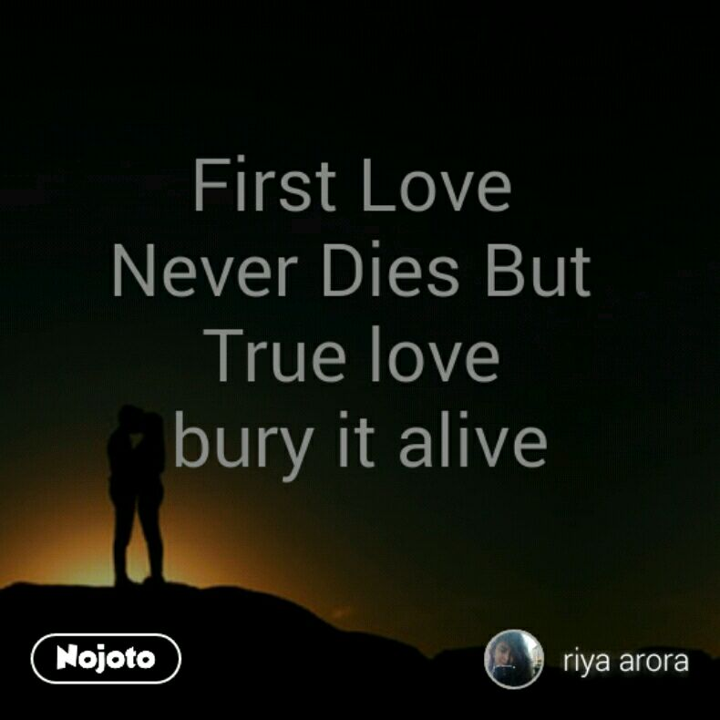 First Love Never Dies But True Love Bury It Alive Quotes Shayari