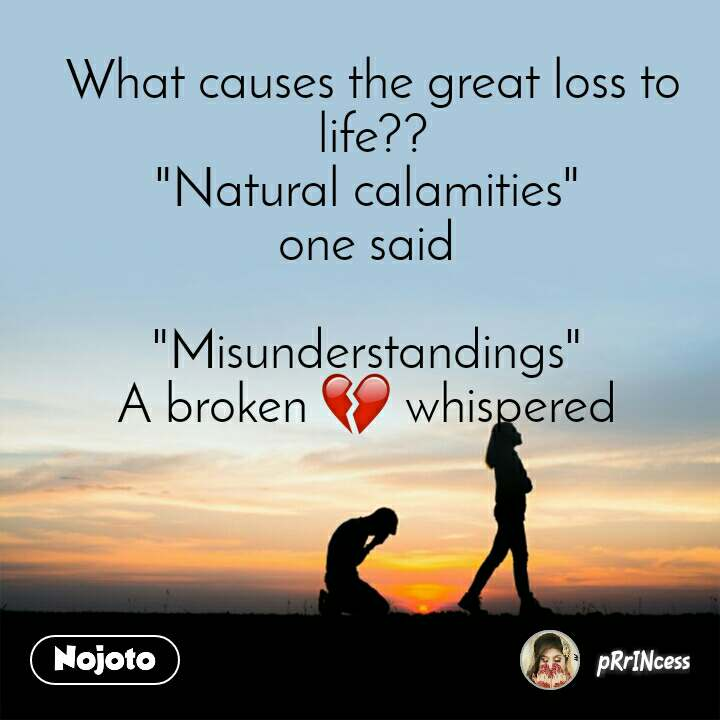 "What causes the great loss to life?? ""Natural calamities""  one said   ""Misunderstandings""  A broken 💔 whispered"