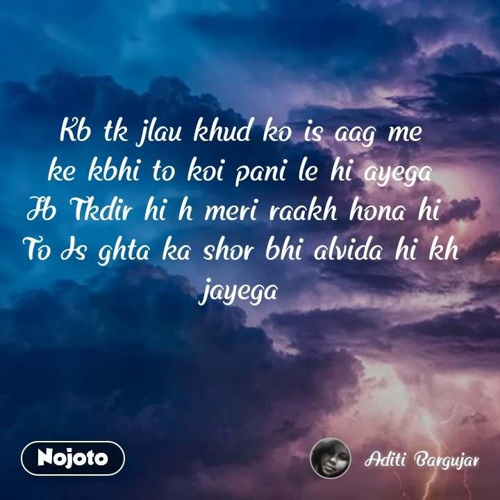 Kb tk jlau khud ko is aag me ke kbhi to koi pani le hi ayega Jb Tkdir hi h meri raakh hona hi  To Is ghta ka shor bhi alvida hi kh  jayega