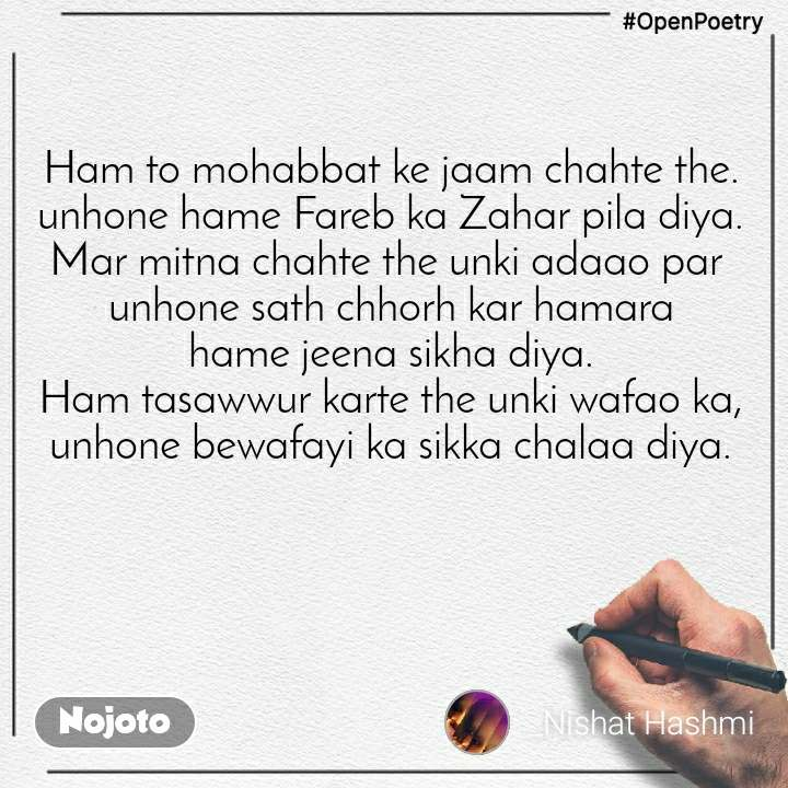 #OpenPoetry Ham to mohabbat ke jaam chahte the. unhone hame Fareb ka Zahar pila diya. Mar mitna chahte the unki adaao par  unhone sath chhorh kar hamara hame jeena sikha diya. Ham tasawwur karte the unki wafao ka, unhone bewafayi ka sikka chalaa diya.
