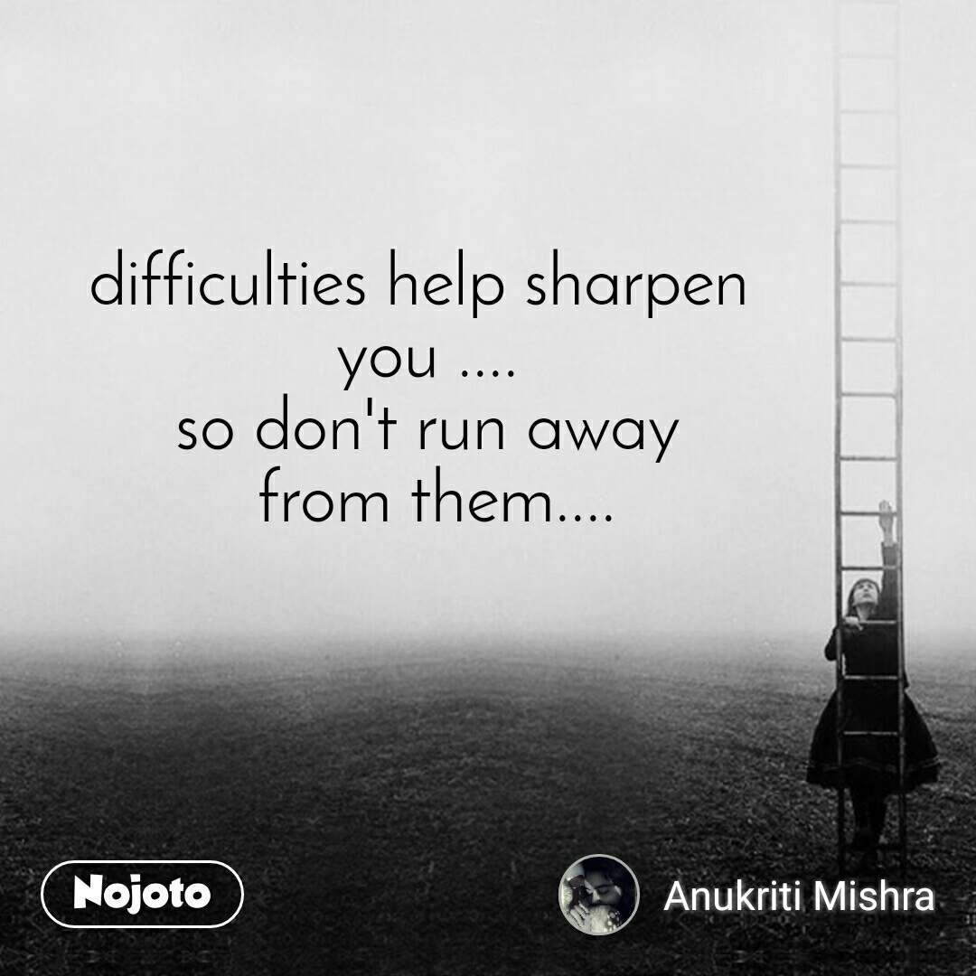 difficulties help sharpen  you .... so don't run away  from them....