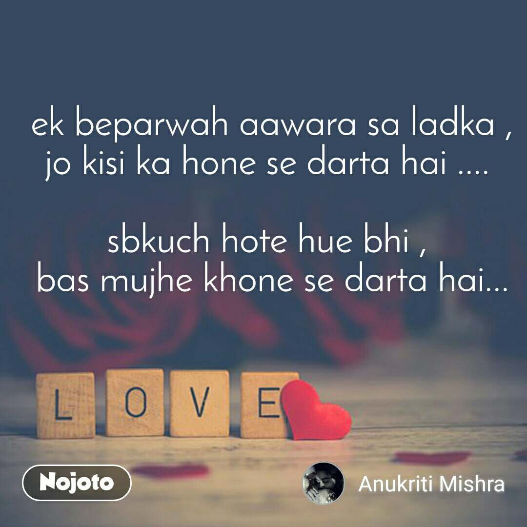 Love  ek beparwah aawara sa ladka , jo kisi ka hone se darta hai ....  sbkuch hote hue bhi ,  bas mujhe khone se darta hai...