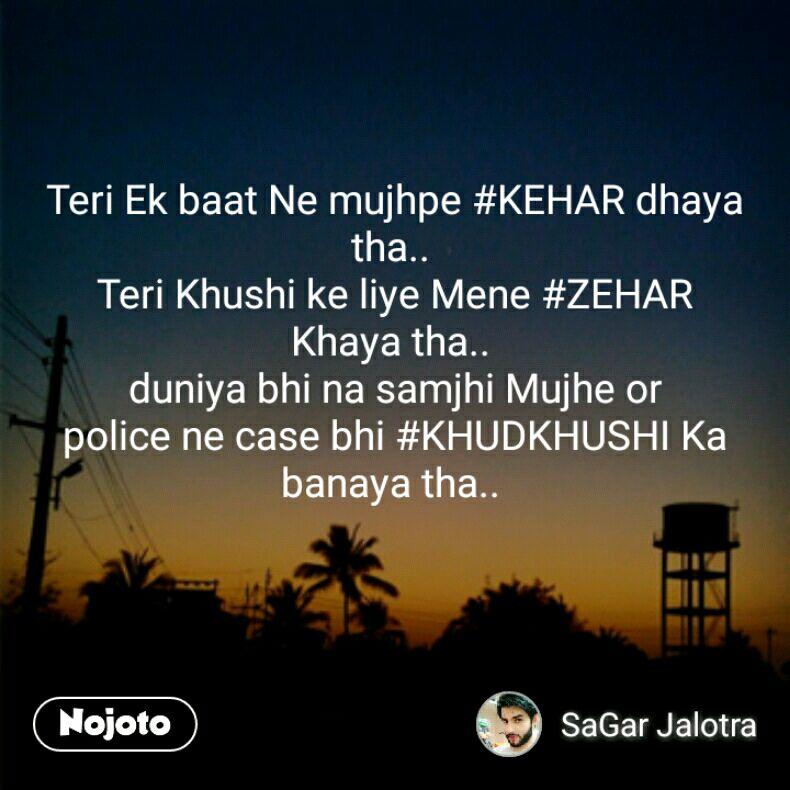Teri Ek baat Ne mujhpe #KEHAR dhaya tha..  Teri Khushi ke liye Mene #ZEHAR Khaya tha..  duniya bhi na samjhi Mujhe or police ne case bhi #KHUDKHUSHI Ka banaya tha..