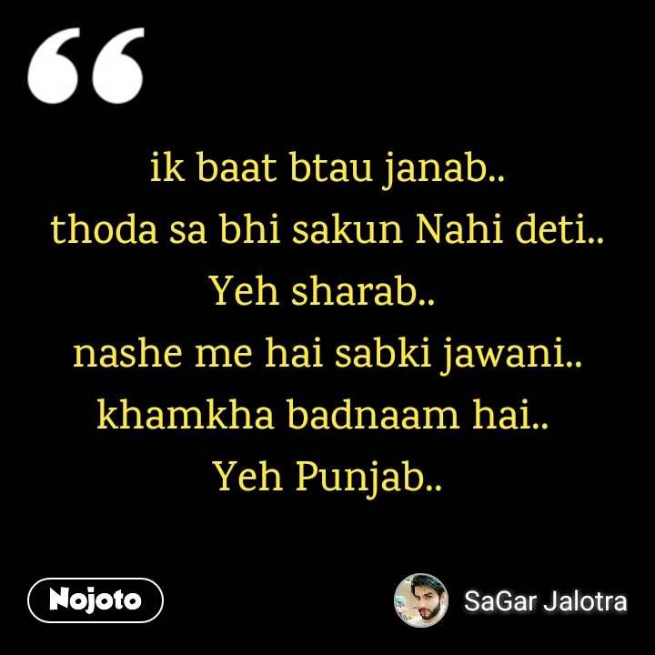 ik baat btau janab.. thoda sa bhi sakun Nahi deti.. Yeh sharab..  nashe me hai sabki jawani.. khamkha badnaam hai..  Yeh Punjab..