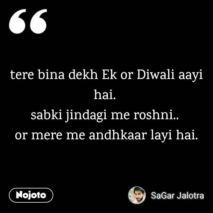 tere bina dekh Ek or Diwali aayi hai.  sabki jindagi me roshni..  or mere me andhkaar layi hai.