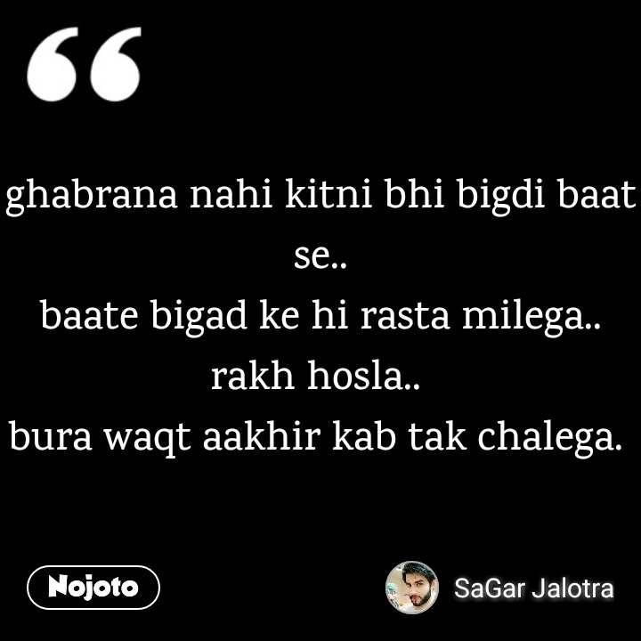 ghabrana nahi kitni bhi bigdi baat se.. baate bigad ke hi rasta milega.. rakh hosla..  bura waqt aakhir kab tak chalega.