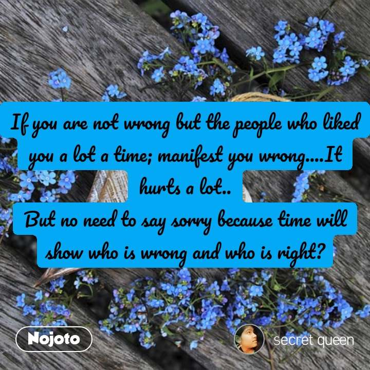 If you are not wrong but the people who liked you a lot a time; manifest you wrong....It hurts a lot.. But no need to say sorry because time will show who is wrong and who is right?