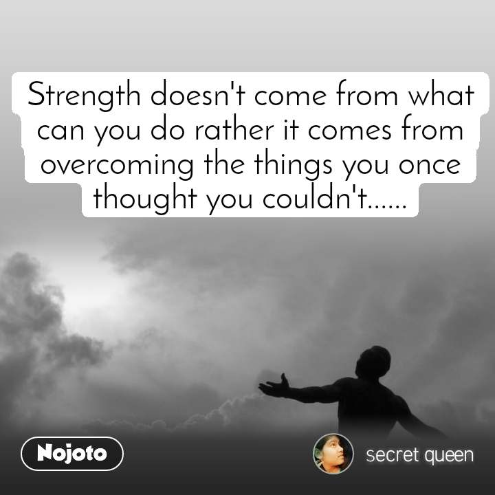 Strength doesn't come from what can you do rather it comes from overcoming the things you once thought you couldn't......