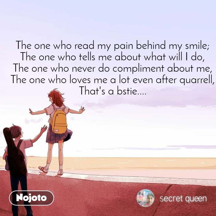 The one who read my pain behind my smile; The one who tells me about what will I do, The one who never do compliment about me, The one who loves me a lot even after quarrell, That's a bstie....