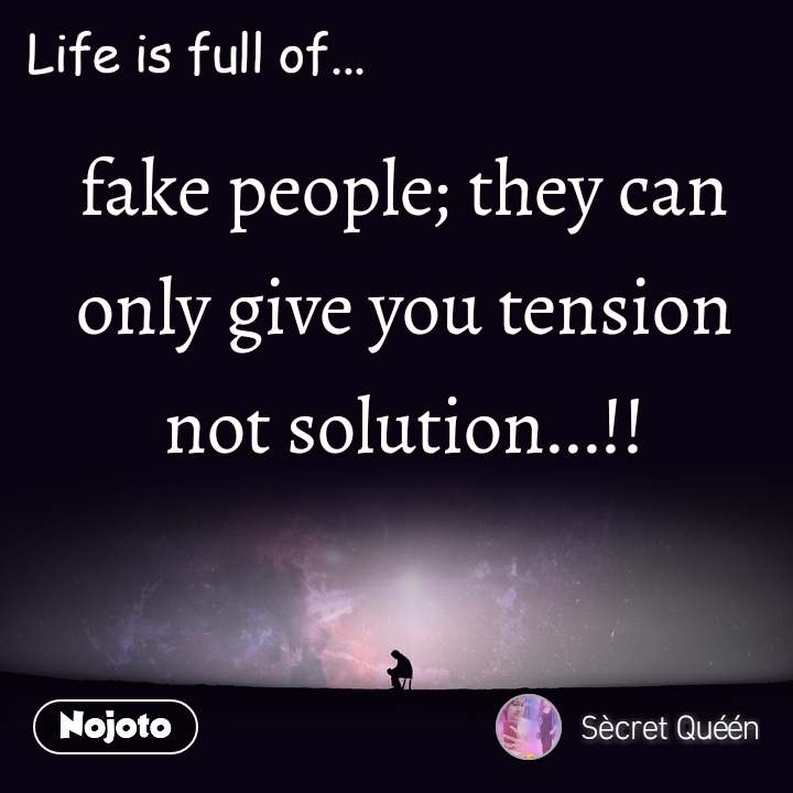 Life is full of fake people; they can only give you tension not solution...!!