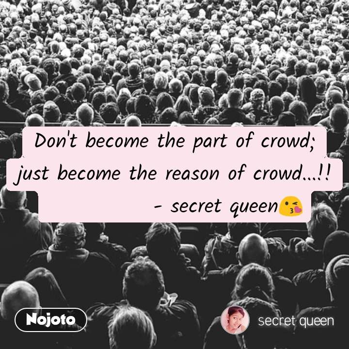 Don't become the part of crowd; just become the reason of crowd...!!              - secret queen😘