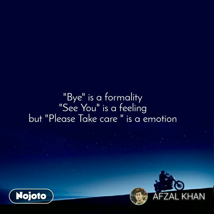 """Bye"" is a formality  ""See You"" is a feeling  but ""Please Take care "" is a emotion"