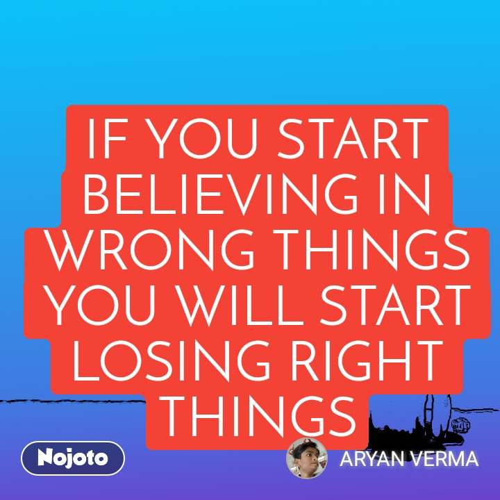 IF YOU START BELIEVING IN WRONG THINGS YOU WILL START LOSING RIGHT THINGS