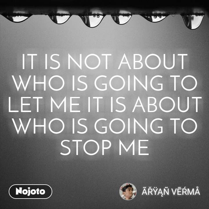 IT IS NOT ABOUT WHO IS GOING TO LET ME IT IS ABOUT WHO IS GOING TO STOP ME