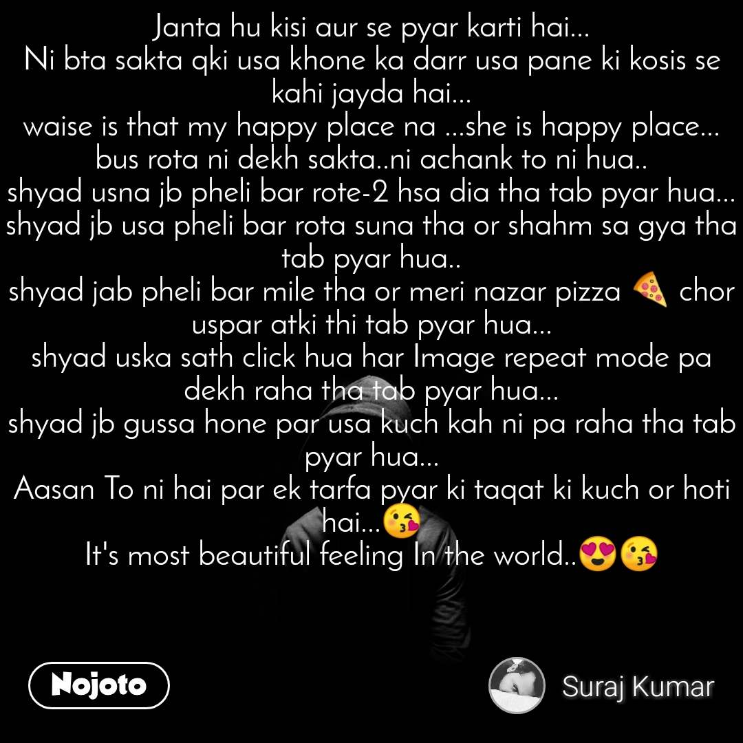 Janta hu kisi aur se pyar karti hai... Ni bta sakta qki usa khone ka darr usa pane ki kosis se kahi jayda hai... waise is that my happy place na ...she is happy place... bus rota ni dekh sakta..ni achank to ni hua.. shyad usna jb pheli bar rote-2 hsa dia tha tab pyar hua... shyad jb usa pheli bar rota suna tha or shahm sa gya tha tab pyar hua.. shyad jab pheli bar mile tha or meri nazar pizza 🍕 chor uspar atki thi tab pyar hua... shyad uska sath click hua har Image repeat mode pa dekh raha tha tab pyar hua... shyad jb gussa hone par usa kuch kah ni pa raha tha tab pyar hua... Aasan To ni hai par ek tarfa pyar ki taqat ki kuch or hoti hai...😘 It's most beautiful feeling In the world..😍😘