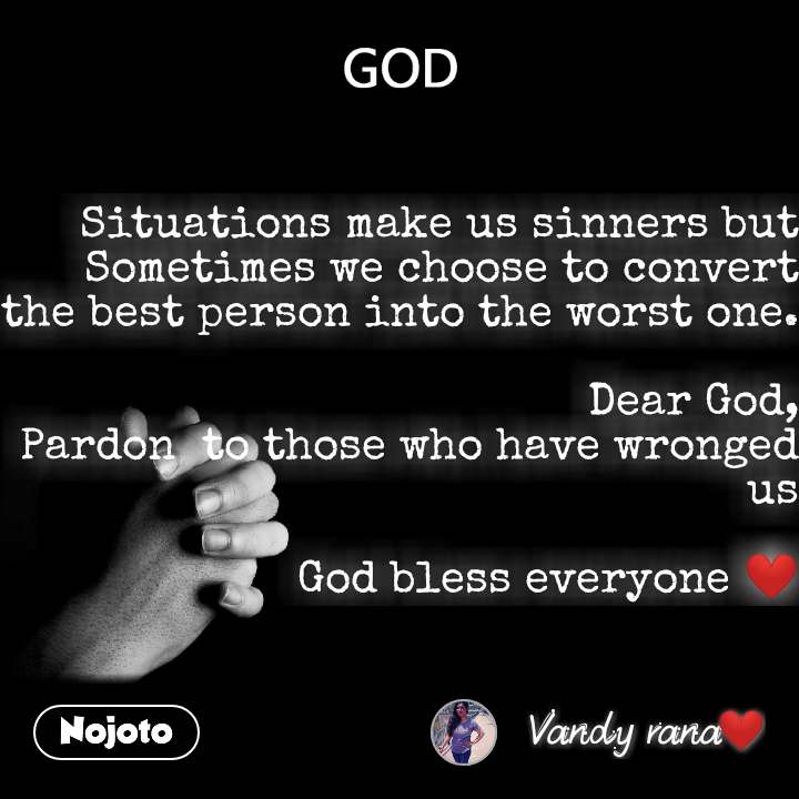 God Situations make us sinners but Sometimes we choose to convert the best person into the worst one.  Dear God, Pardon  to those who have wronged us        God bless everyone ❤