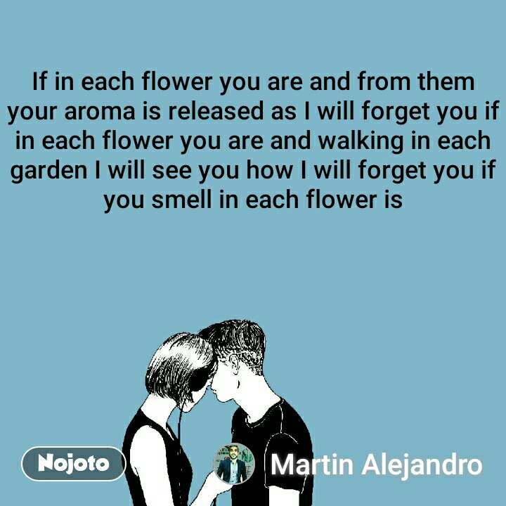 If in each flower you are and from them your aroma is released as I will forget you if in each flower you are and walking in each garden I will see you how I will forget you if you smell in each flower is