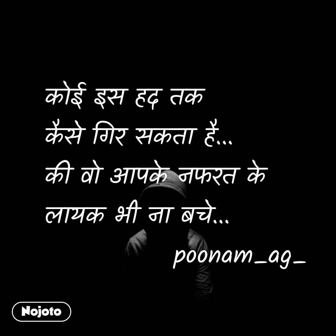 कोई इस हद तक  कैसे गिर सकता है...  की वो आपके नफरत के  लायक भी ना बचे...              poonam_ag_