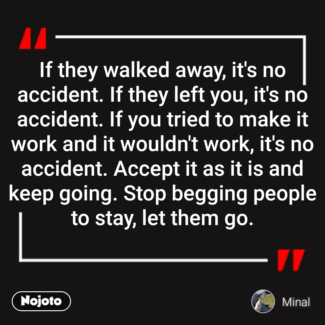 If they walked away, it's no accident. If they left you, it's no accident. If you tried to make it work and it wouldn't work, it's no accident. Accept it as it is and keep going. Stop begging people to stay, let them go.