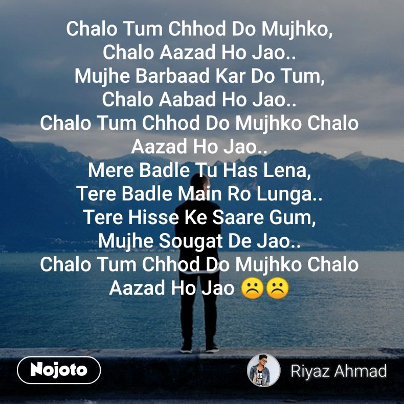 Chalo Tum Chhod Do Mujhko, Chalo Aazad Ho Jao.. Mujhe Barbaad Kar Do Tum, Chalo Aabad Ho Jao.. Chalo Tum Chhod Do Mujhko Chalo Aazad Ho Jao.. Mere Badle Tu Has Lena, Tere Badle Main Ro Lunga.. Tere Hisse Ke Saare Gum, Mujhe Sougat De Jao.. Chalo Tum Chhod Do Mujhko Chalo Aazad Ho Jao ☹️☹️