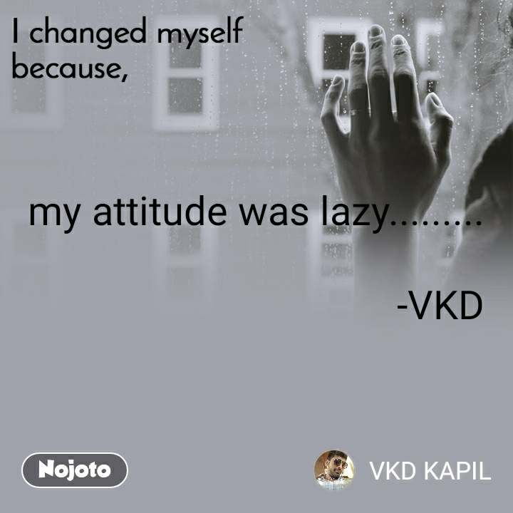 I changed myself because my attitude was lazy.........                                                                 -VKD