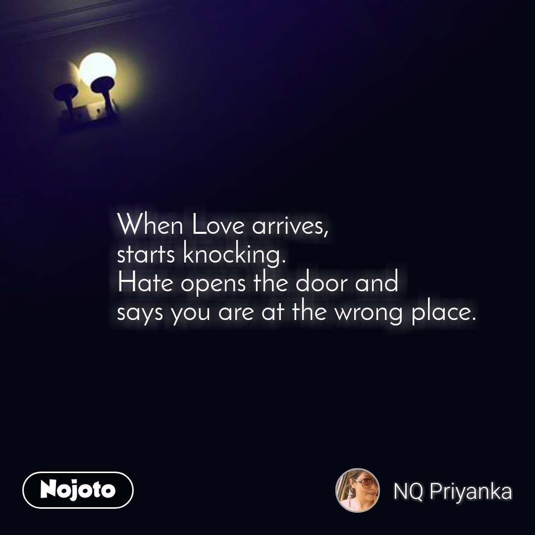 When Love arrives, starts knocking. Hate opens the door and says you are at the wrong place.
