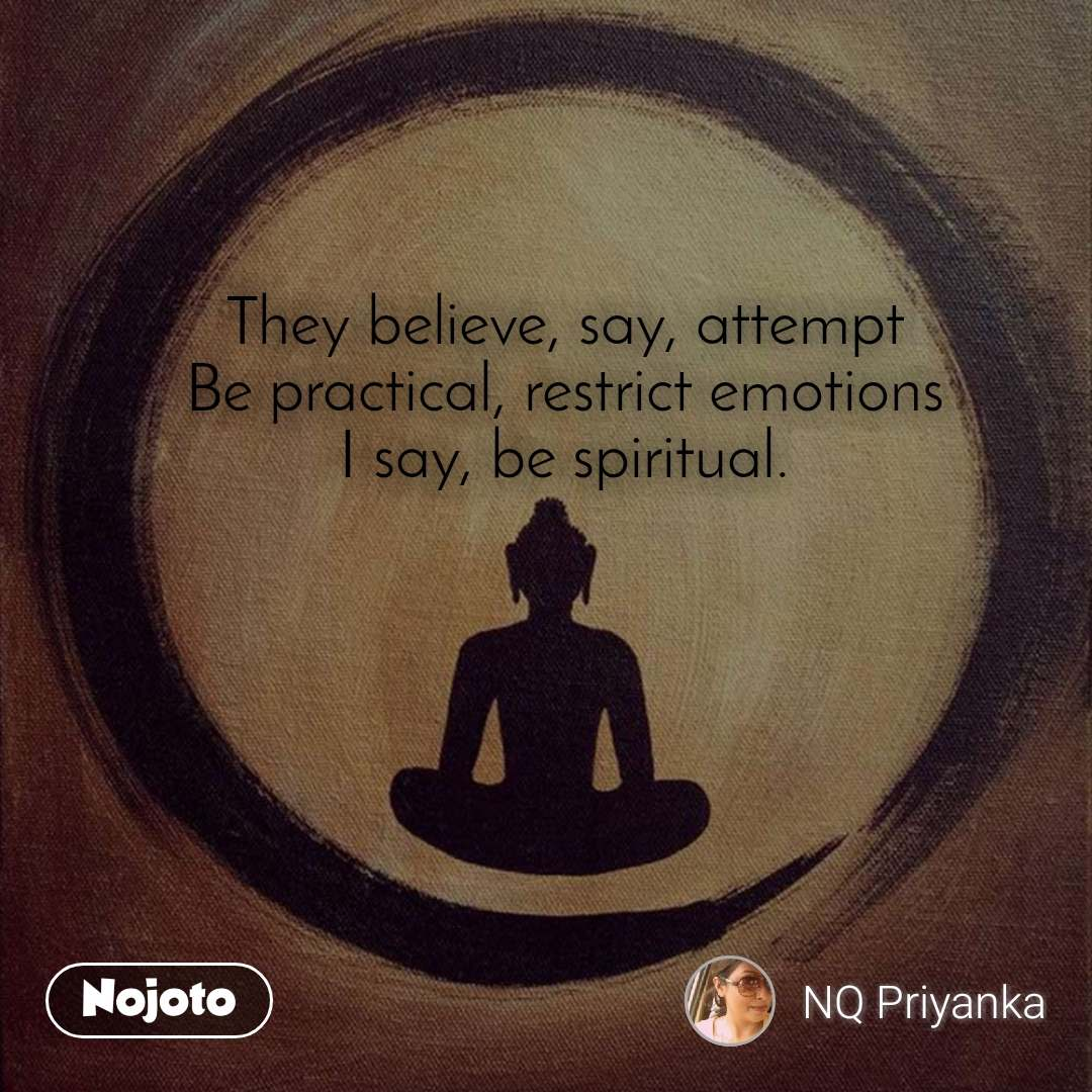 They believe, say, attempt Be practical, restrict emotions I say, be spiritual.