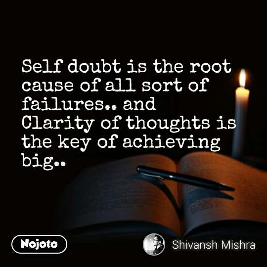 Self doubt is the root cause of all sort of failures.. and  Clarity of thoughts is the key of achieving big..