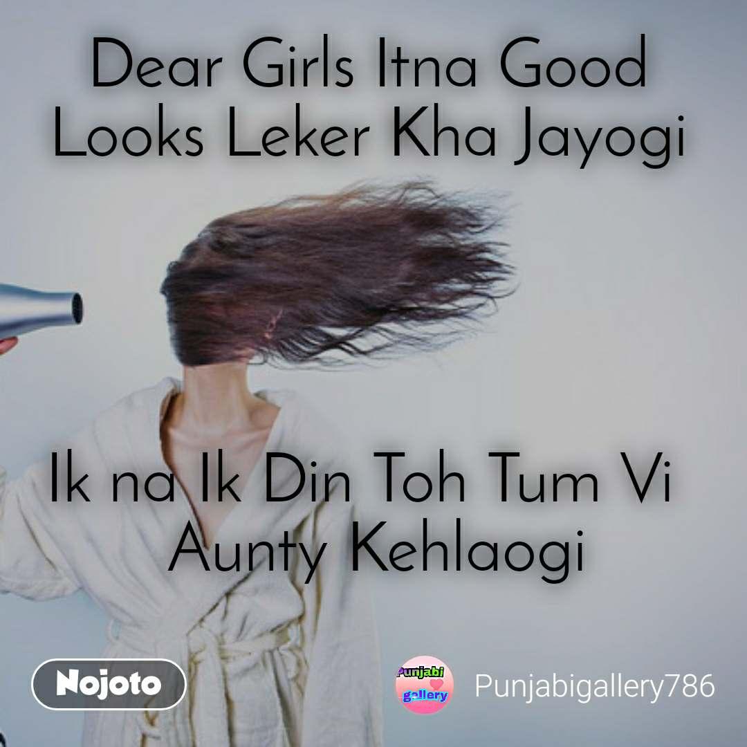 Dear Girls Itna Good Looks Leker Kha Jayogi     Ik na Ik Din Toh Tum Vi   Aunty Kehlaogi