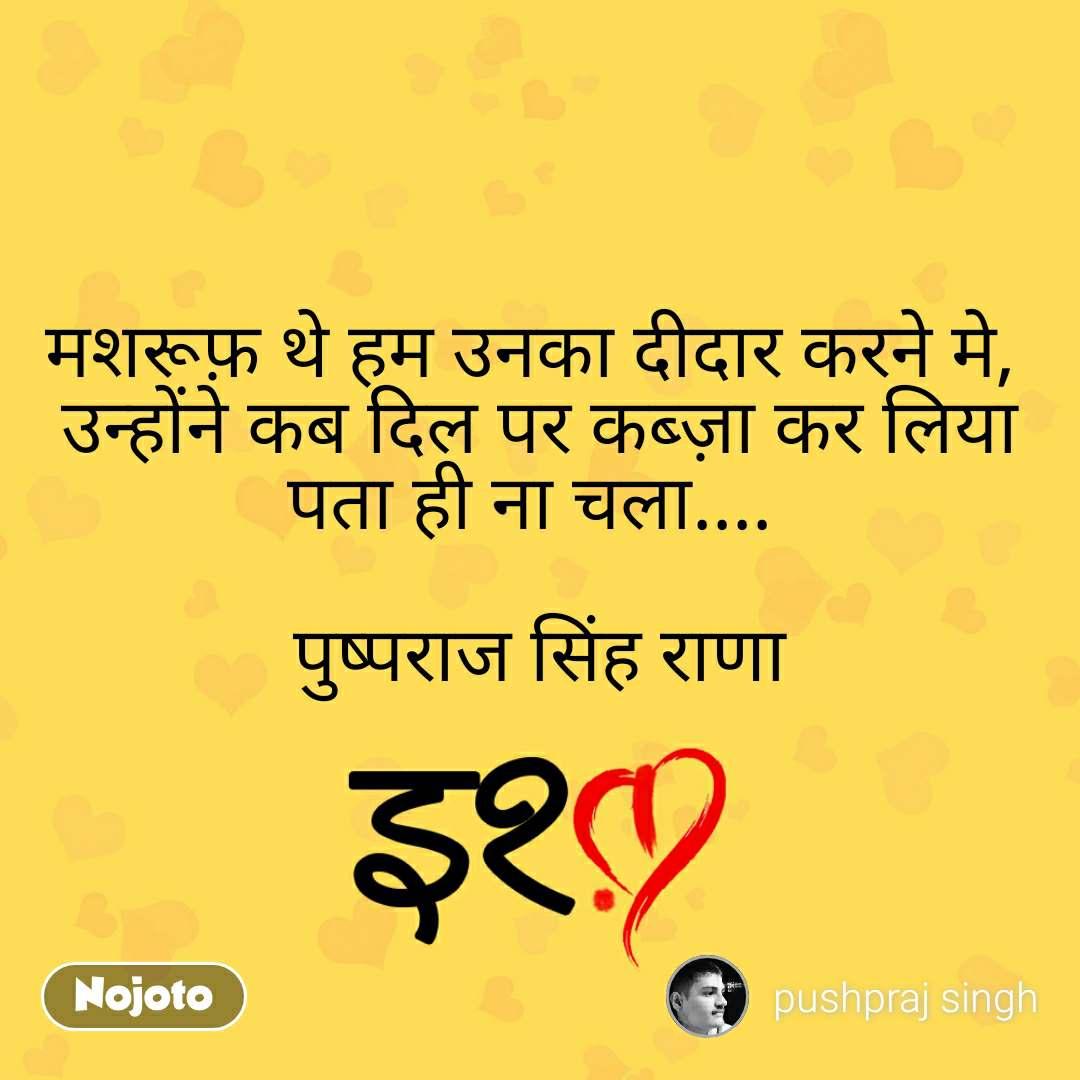 इश्क़ मशरूफ़ थे हम उनका दीदार करने मे,  उन्होंने कब दिल पर कब्ज़ा कर लिया पता ही ना चला....   पुष्पराज सिंह राणा