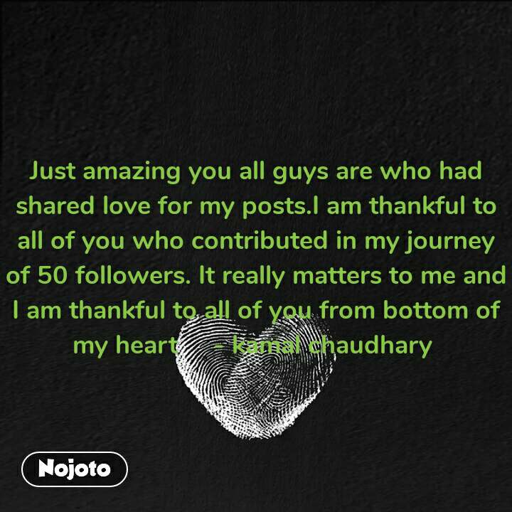 Just amazing you all guys are who had shared love for my posts.I am thankful to all of you who contributed in my journey of 50 followers. It really matters to me and I am thankful to all of you from bottom of my heart     - kamal chaudhary