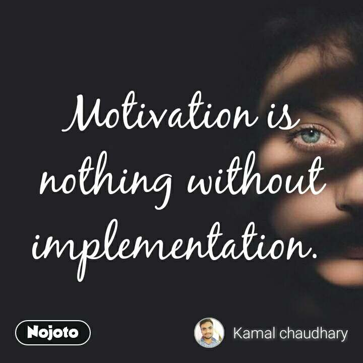 Motivation is nothing without implementation.