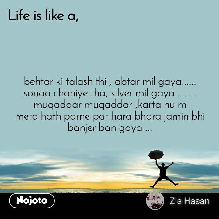 Life is like a behtar ki talash thi , abtar mil gaya...... sonaa chahiye tha, silver mil gaya......... muqaddar muqaddar ,karta hu m mera hath parne par hara bhara jamin bhi banjer ban gaya ...