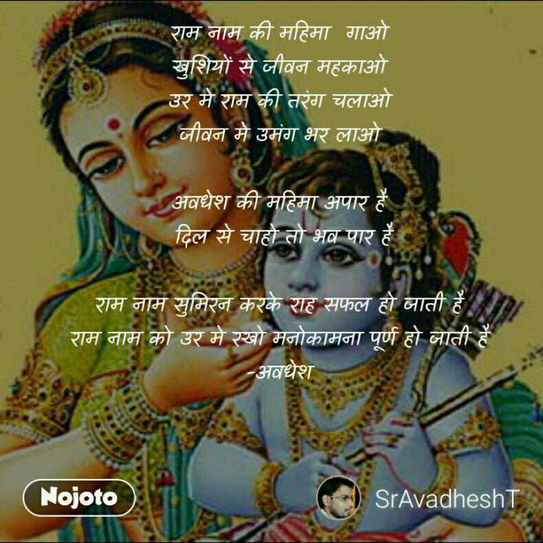 राम नाम की महिमा  गाओ  खुशियों से जीवन महकाओ  उर मे राम की तरंग चलाओ  जीवन मे उमंग भर लाओ   अवधेश की महिमा अपार है  दिल से चाहो तो भव पार है  राम नाम सुमिरन करके राह सफल हो जाती है  राम नाम को उर मे रखो मनोकामना पूर्ण हो जाती है  -अवधेश