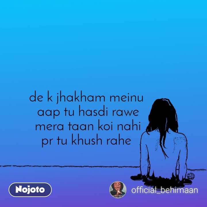de k jhakham meinu  aap tu hasdi rawe mera taan koi nahi pr tu khush rahe