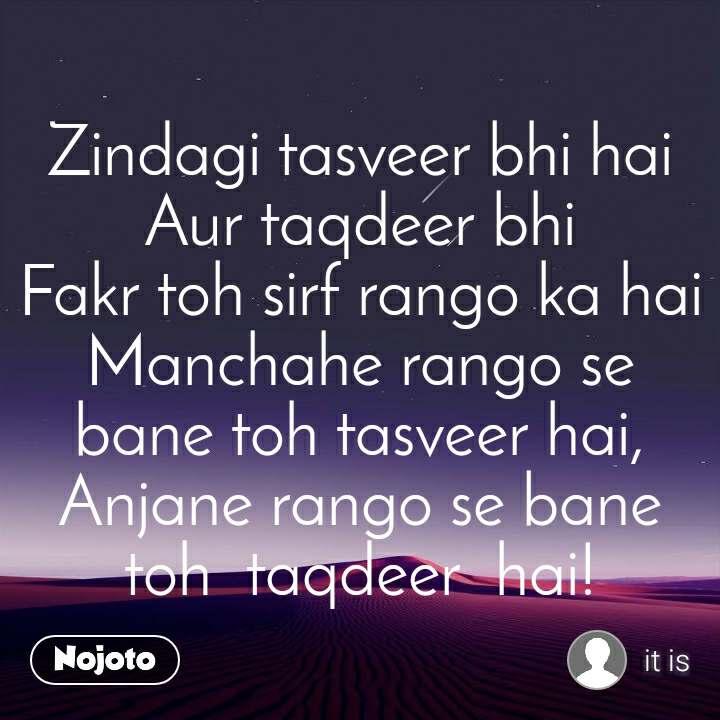 Zindagi tasveer bhi hai              Aur taqdeer bhi                             Fakr toh sirf rango ka hai             Manchahe rango se bane toh tasveer hai, Anjane rango se bane toh  taqdeer  hai!