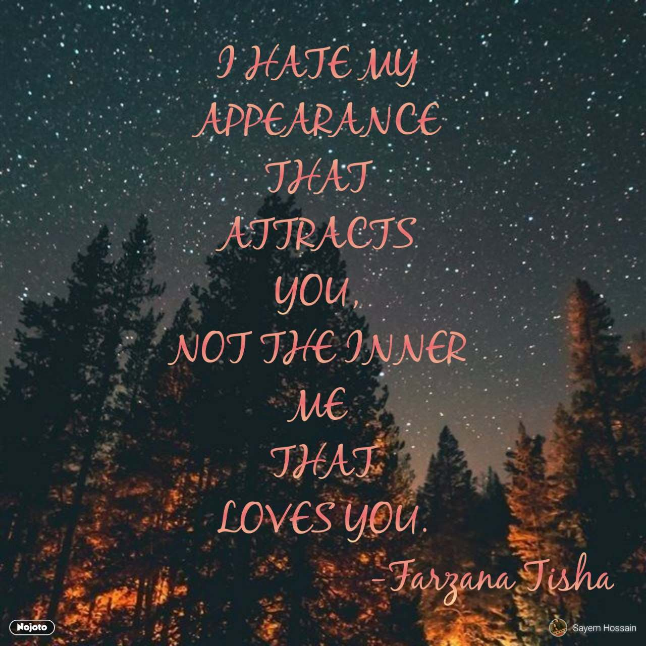 I HATE MY  APPEARANCE  THAT  ATTRACTS  YOU,  NOT THE INNER  ME  THAT LOVES YOU.                                 -Farzana Tisha #NojotoQuote