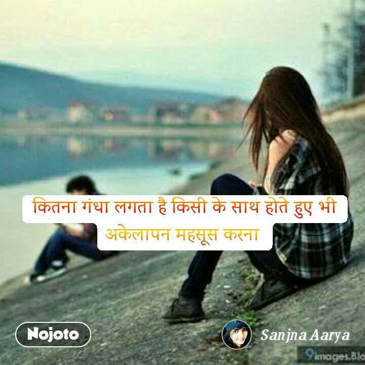 कितना गंधा लगता है किसी के साथ होते हुए भी अकेलापन महसूस करना