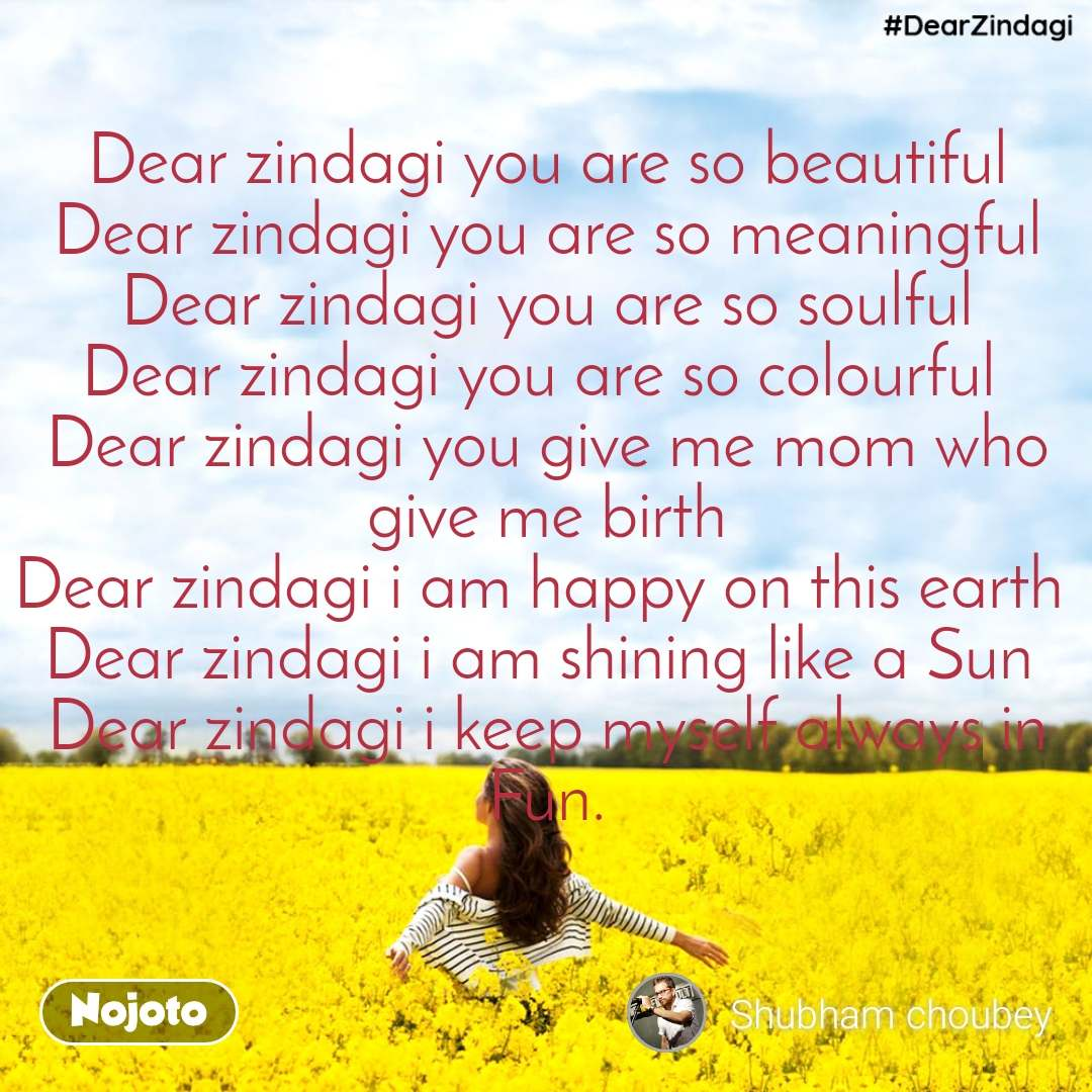 #DearZindagi  Dear zindagi you are so beautiful Dear zindagi you are so meaningful Dear zindagi you are so soulful Dear zindagi you are so colourful  Dear zindagi you give me mom who give me birth Dear zindagi i am happy on this earth  Dear zindagi i am shining like a Sun  Dear zindagi i keep myself always in Fun.