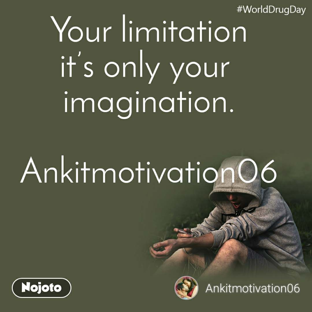 WorldDrugDay Your limitation it's only your  imagination.  Ankitmotivation06