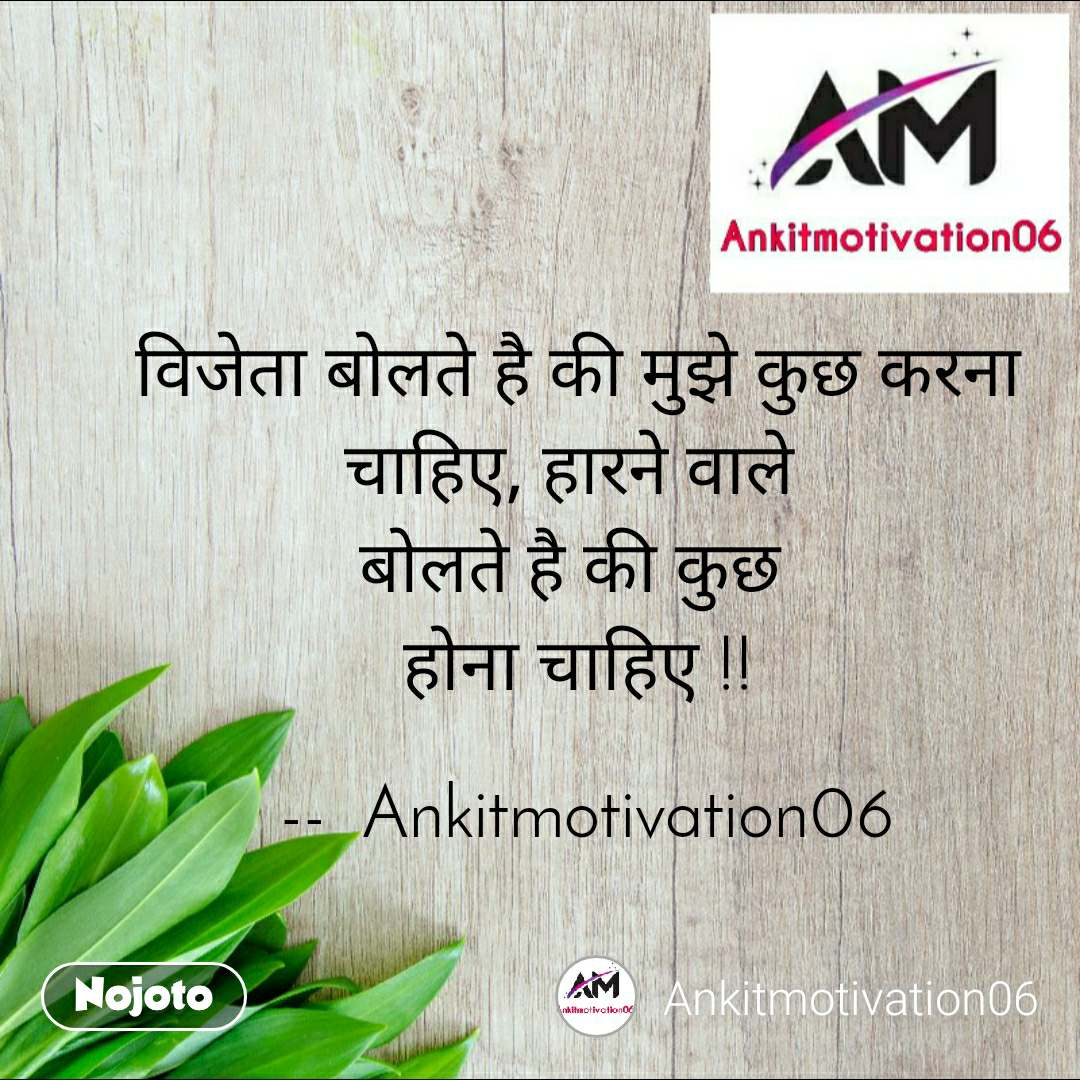 विजेता बोलते है की मुझे कुछ करना चाहिए, हारने वाले  बोलते है की कुछ  होना चाहिए !!   --  Ankitmotivation06