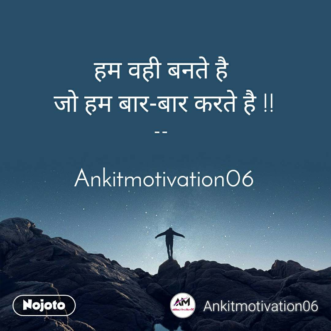 हम वही बनते है  जो हम बार-बार करते है !!  --    Ankitmotivation06