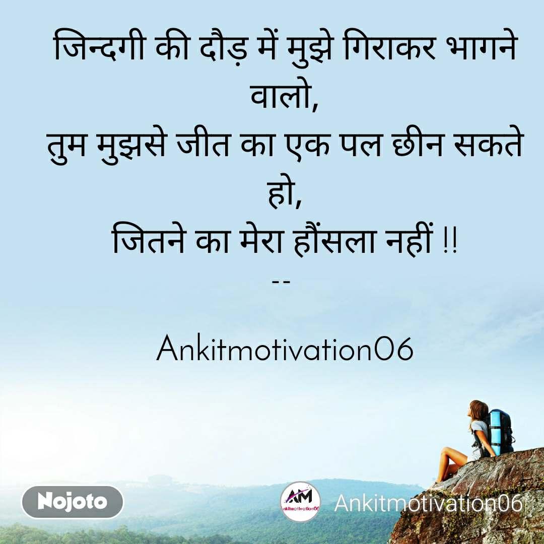 जिन्दगी की दौड़ में मुझे गिराकर भागने वालो, तुम मुझसे जीत का एक पल छीन सकते हो, जितने का मेरा हौंसला नहीं !!  --    Ankitmotivation06