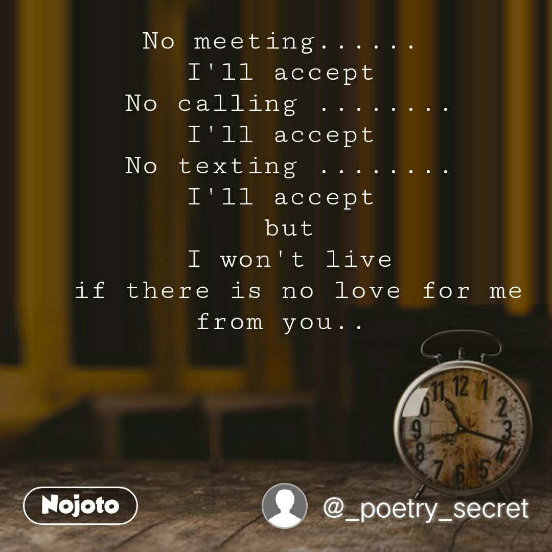 No meeting......  I'll accept  No calling ........ I'll accept  No texting ........ I'll accept  but I won't live  if there is no love for me from you..