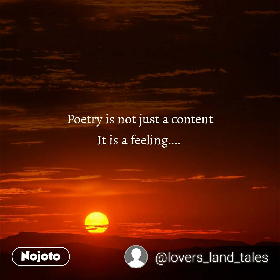 Poetry is not just a content It is a feeling....